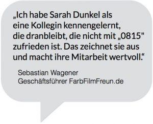 """Kundenzitat: """"Ich habe Sarah Dunkel als eine Kollegin kennengelernt, die dranbleibt, die nicht mit """"0815"""" zufrieden ist. Das zeichnet sie aus und macht ihre Mitarbeit wertvoll."""" Sebastian Wagener, Geschäftsführer FarbFilmFreun.de"""